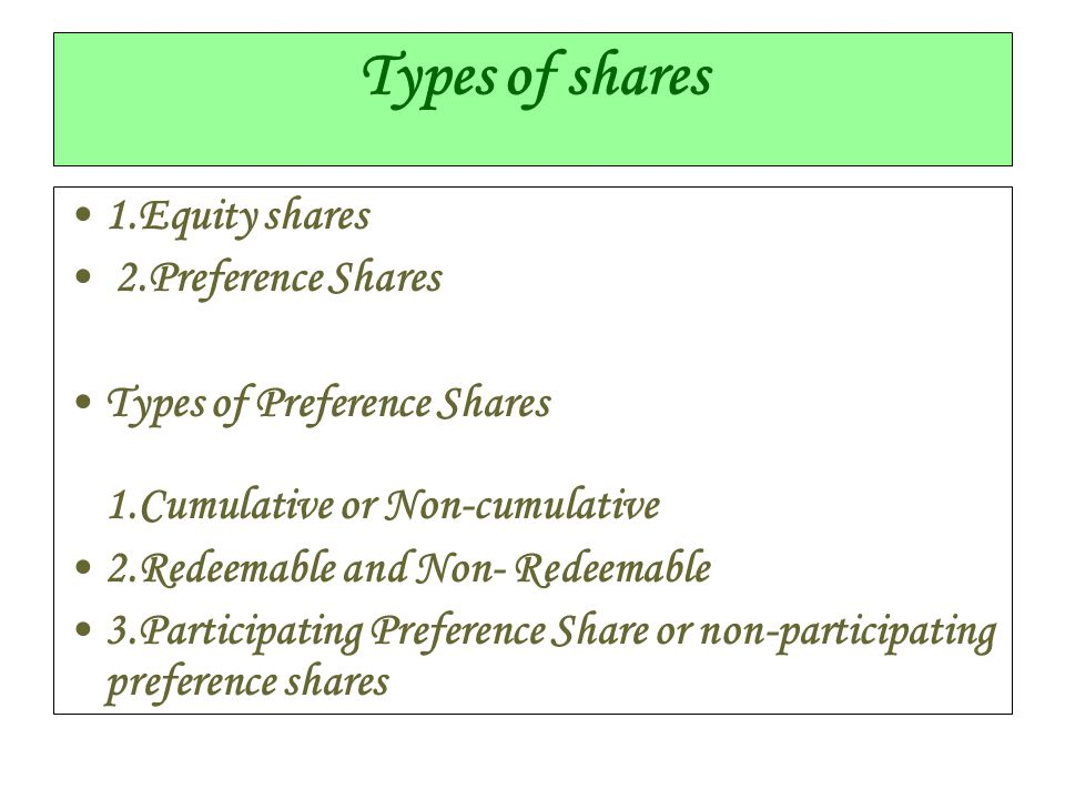 Types of shares 1.Equity shares 2.Preference Shares Types of Preference Shares 1.Cumulative or Non-cumulative 2.Redeemable and Non- Redeemable 3.Parti