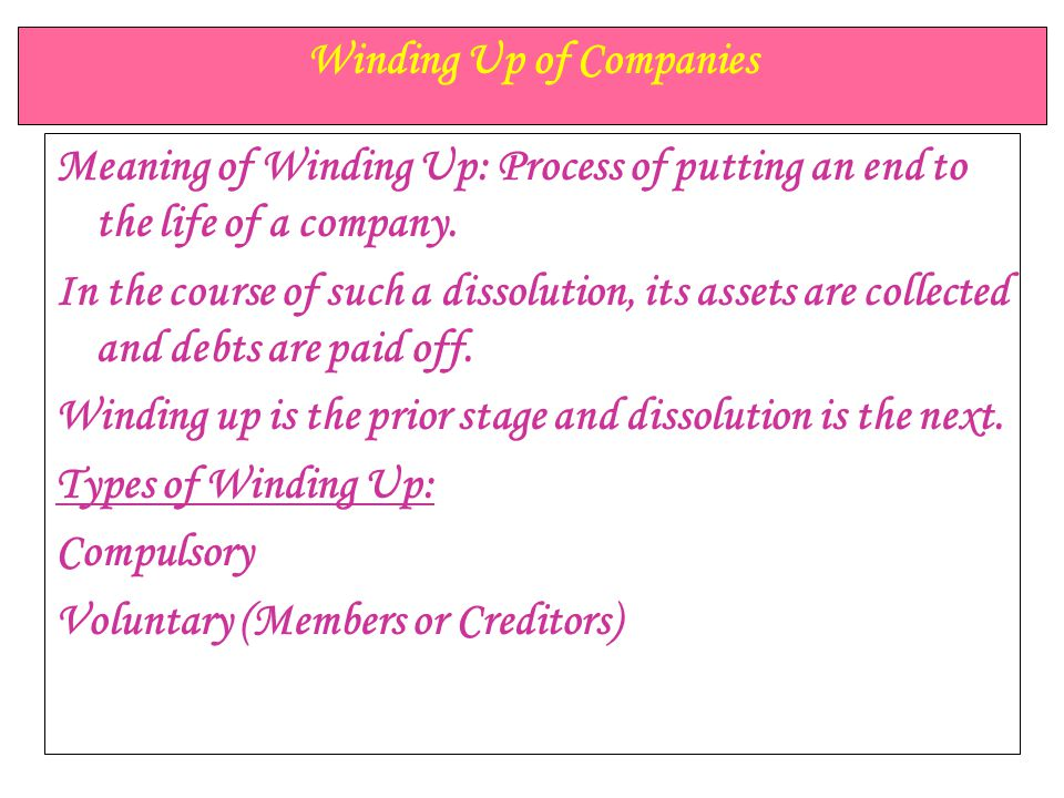Winding Up of Companies Meaning of Winding Up: Process of putting an end to the life of a company. In the course of such a dissolution, its assets are