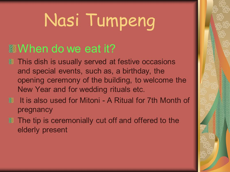 Nasi Tumpeng When do we eat it? This dish is usually served at festive occasions and special events, such as, a birthday, the opening ceremony of the