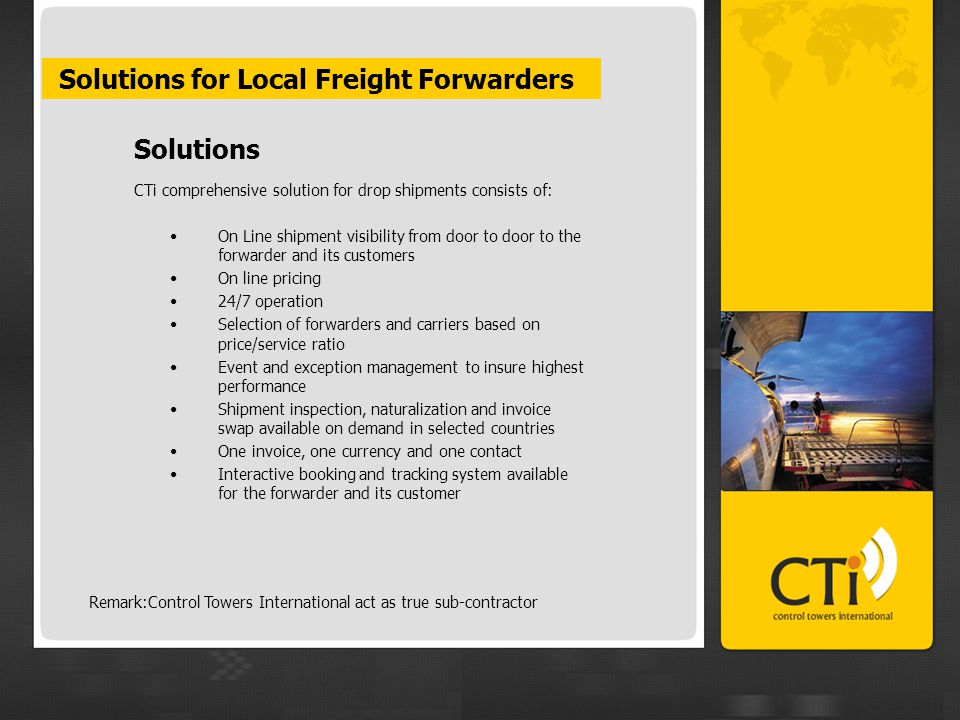 Solutions for Local Freight Forwarders Solutions CTi comprehensive solution for drop shipments consists of: On Line shipment visibility from door to door to the forwarder and its customers On line pricing 24/7 operation Selection of forwarders and carriers based on price/service ratio Event and exception management to insure highest performance Shipment inspection, naturalization and invoice swap available on demand in selected countries One invoice, one currency and one contact Interactive booking and tracking system available for the forwarder and its customer Remark:Control Towers International act as true sub-contractor