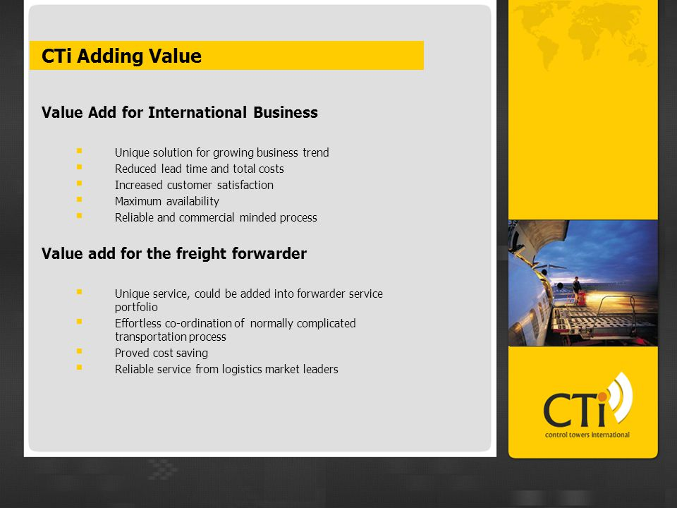 CTi Adding Value Value Add for International Business  Unique solution for growing business trend  Reduced lead time and total costs  Increased customer satisfaction  Maximum availability  Reliable and commercial minded process Value add for the freight forwarder  Unique service, could be added into forwarder service portfolio  Effortless co-ordination of normally complicated transportation process  Proved cost saving  Reliable service from logistics market leaders