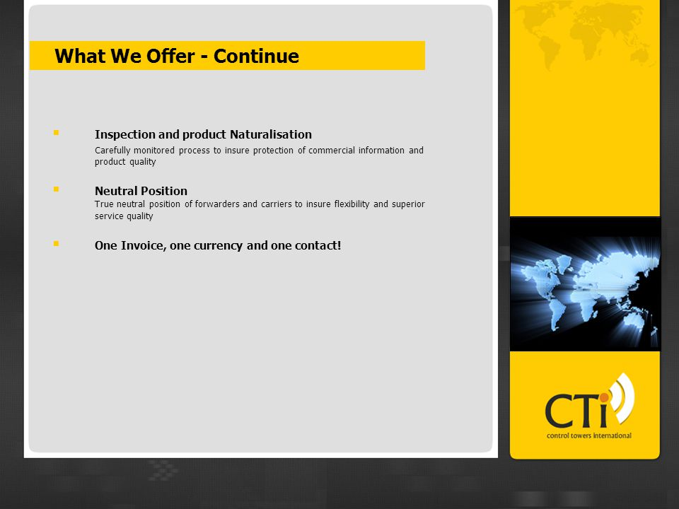  What We Offer - Continue  Inspection and product Naturalisation Carefully monitored process to insure protection of commercial information and product quality  Neutral Position True neutral position of forwarders and carriers to insure flexibility and superior service quality  One Invoice, one currency and one contact!