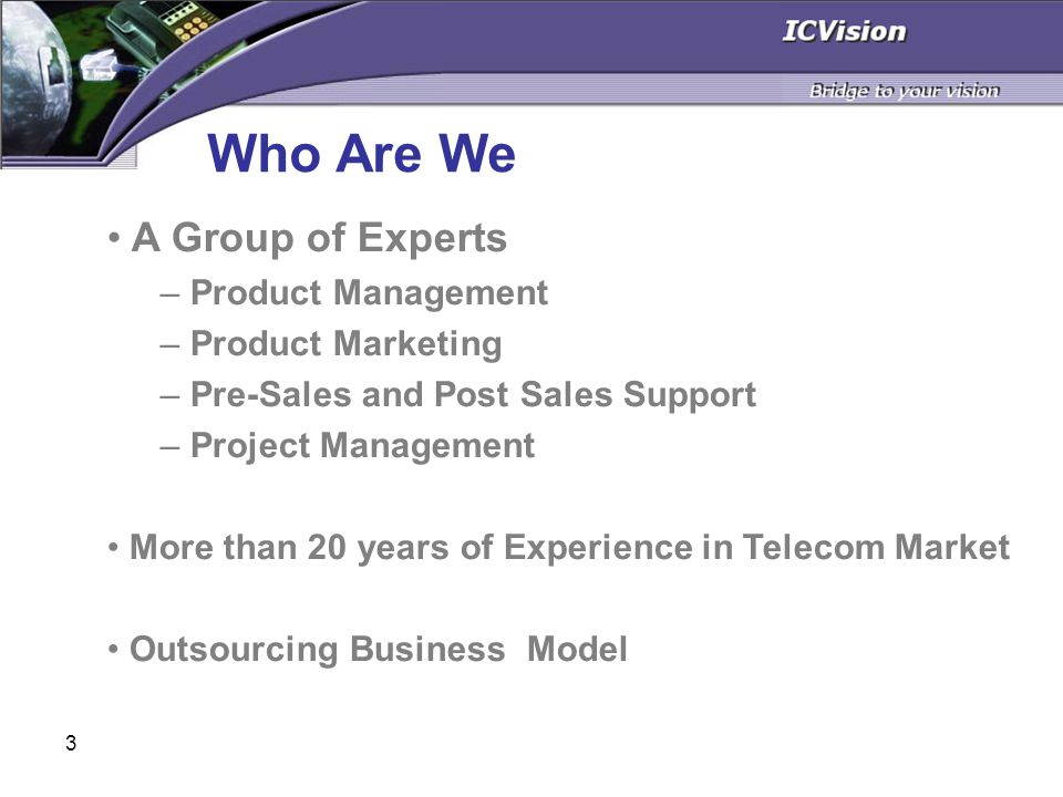 3 Who Are We A Group of Experts – Product Management – Product Marketing – Pre-Sales and Post Sales Support – Project Management More than 20 years of Experience in Telecom Market Outsourcing Business Model