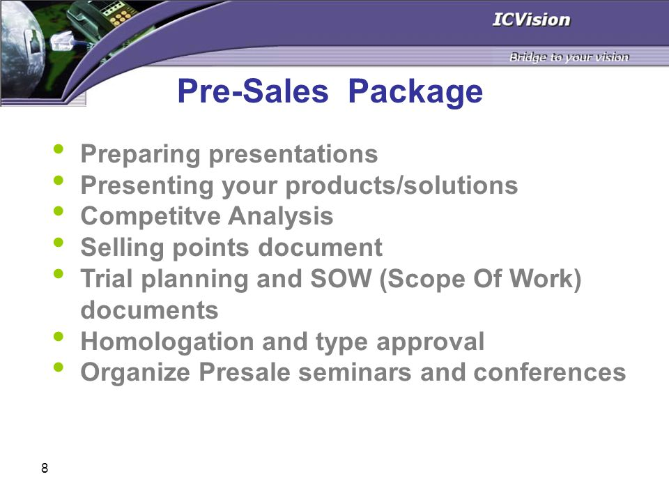 8 Preparing presentations Presenting your products/solutions Competitve Analysis Selling points document Trial planning and SOW (Scope Of Work) documents Homologation and type approval Organize Presale seminars and conferences Pre-Sales Package