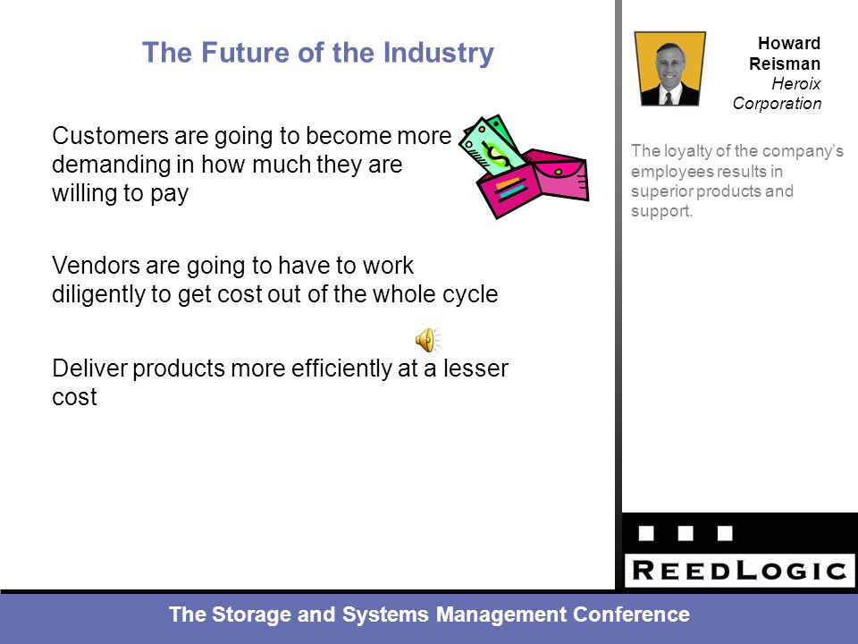 The Storage and Systems Management Conference Howard Reisman Heroix Corporation Industry Resources The loyalty of the company's employees results in superior products and support.