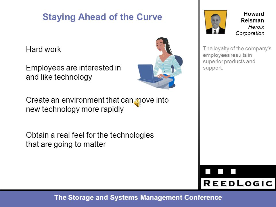 The Storage and Systems Management Conference Howard Reisman Heroix Corporation Business Challenges The loyalty of the company's employees results in superior products and support.