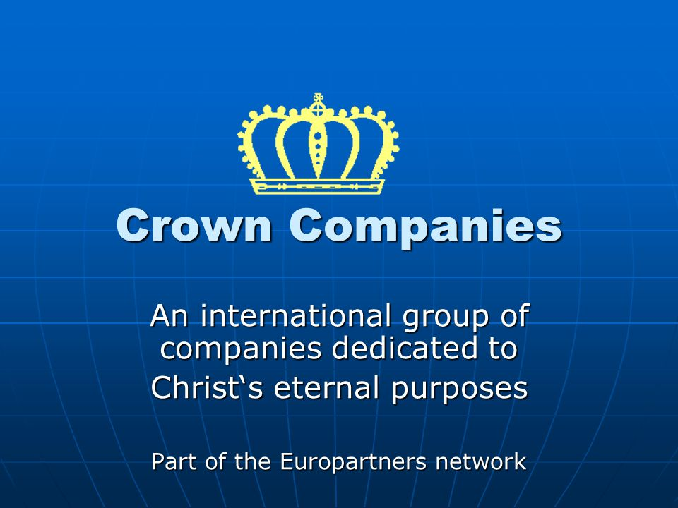 Crown Companies An international group of companies dedicated to Christ's eternal purposes Part of the Europartners network