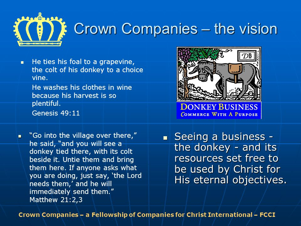 Crown Companies – a Fellowship of Companies for Christ International – FCCI Crown Companies – the vision Go into the village over there, he said, and you will see a donkey tied there, with its colt beside it.