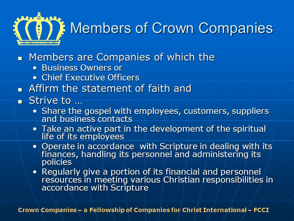 Crown Companies – a Fellowship of Companies for Christ International – FCCI Members of Crown Companies Members are Companies of which the Members are Companies of which the Business Owners orBusiness Owners or Chief Executive OfficersChief Executive Officers Affirm the statement of faith and Affirm the statement of faith and Strive to … Strive to … Share the gospel with employees, customers, suppliers and business contactsShare the gospel with employees, customers, suppliers and business contacts Take an active part in the development of the spiritual life of its employeesTake an active part in the development of the spiritual life of its employees Operate in accordance with Scripture in dealing with its finances, handling its personnel and administering its policiesOperate in accordance with Scripture in dealing with its finances, handling its personnel and administering its policies Regularly give a portion of its financial and personnel resources in meeting various Christian responsibilities in accordance with ScriptureRegularly give a portion of its financial and personnel resources in meeting various Christian responsibilities in accordance with Scripture