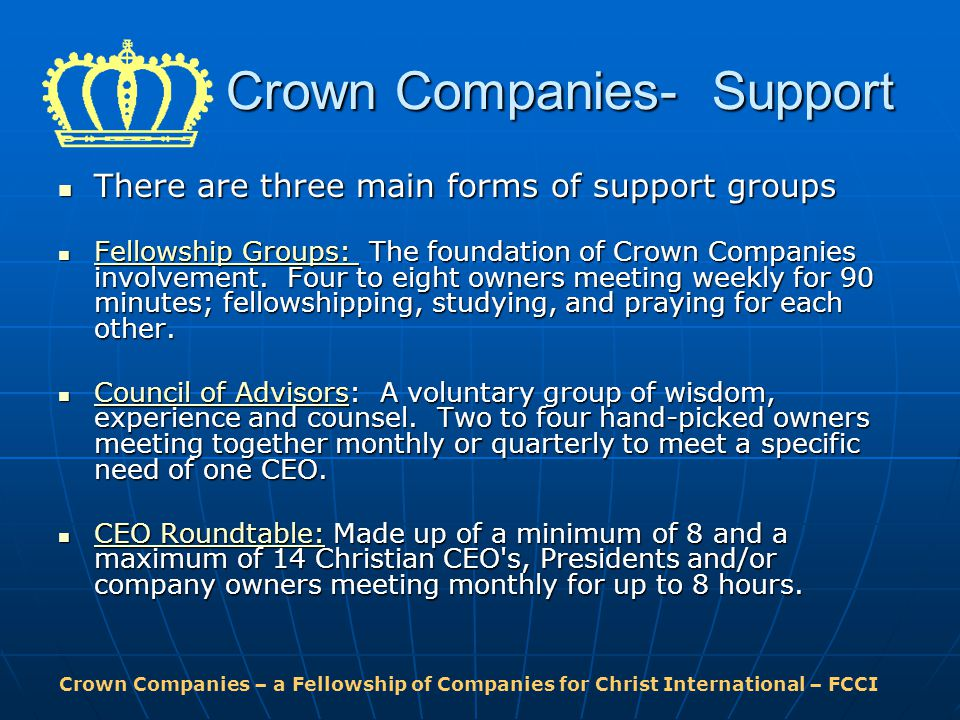 Crown Companies – a Fellowship of Companies for Christ International – FCCI Crown Companies- Support There are three main forms of support groups There are three main forms of support groups Fellowship Groups: The foundation of Crown Companies involvement.
