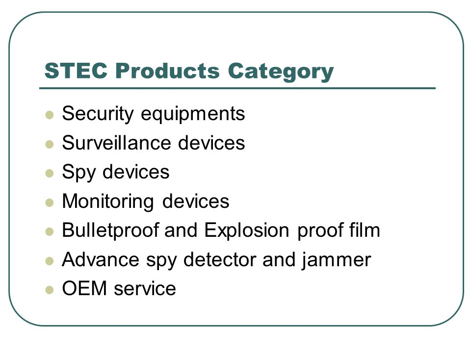 STEC Products Category Security equipments Surveillance devices Spy devices Monitoring devices Bulletproof and Explosion proof film Advance spy detect