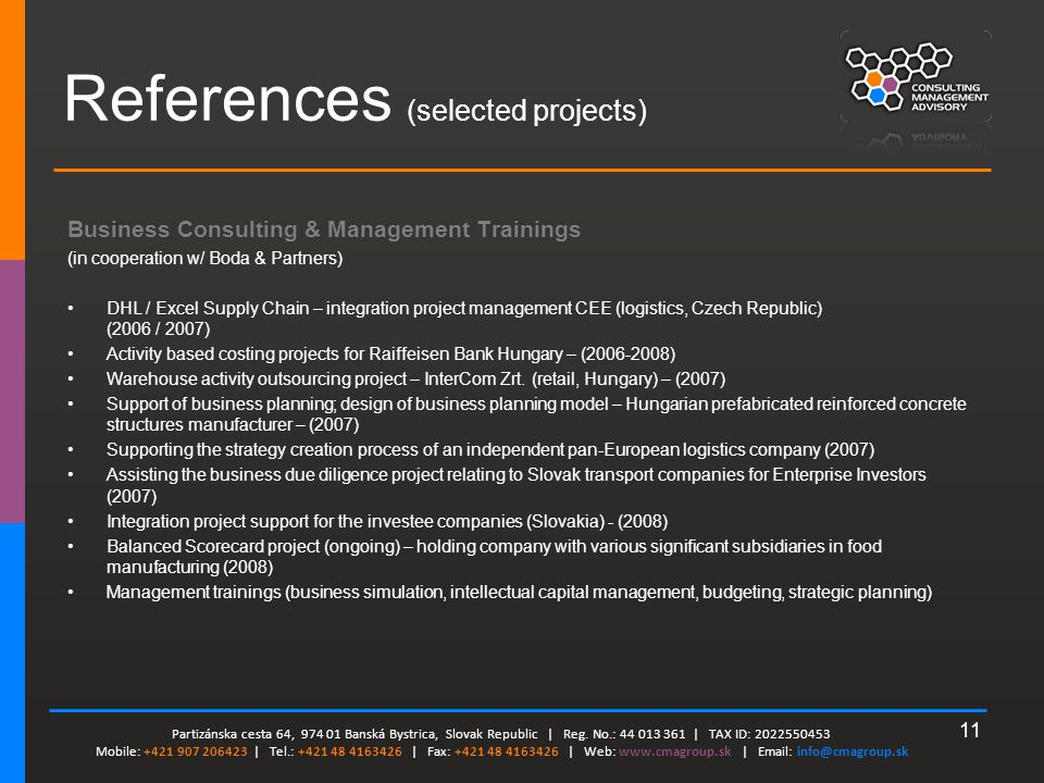 11 References (selected projects) Business Consulting & Management Trainings (in cooperation w/ Boda & Partners) DHL / Excel Supply Chain – integration project management CEE (logistics, Czech Republic) (2006 / 2007) Activity based costing projects for Raiffeisen Bank Hungary – (2006-2008) Warehouse activity outsourcing project – InterCom Zrt.