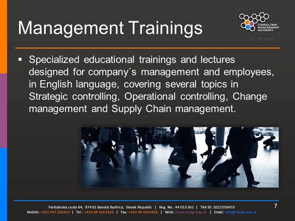 7 Management Trainings  Specialized educational trainings and lectures designed for company´s management and employees, in English language, covering several topics in Strategic controlling, Operational controlling, Change management and Supply Chain management.