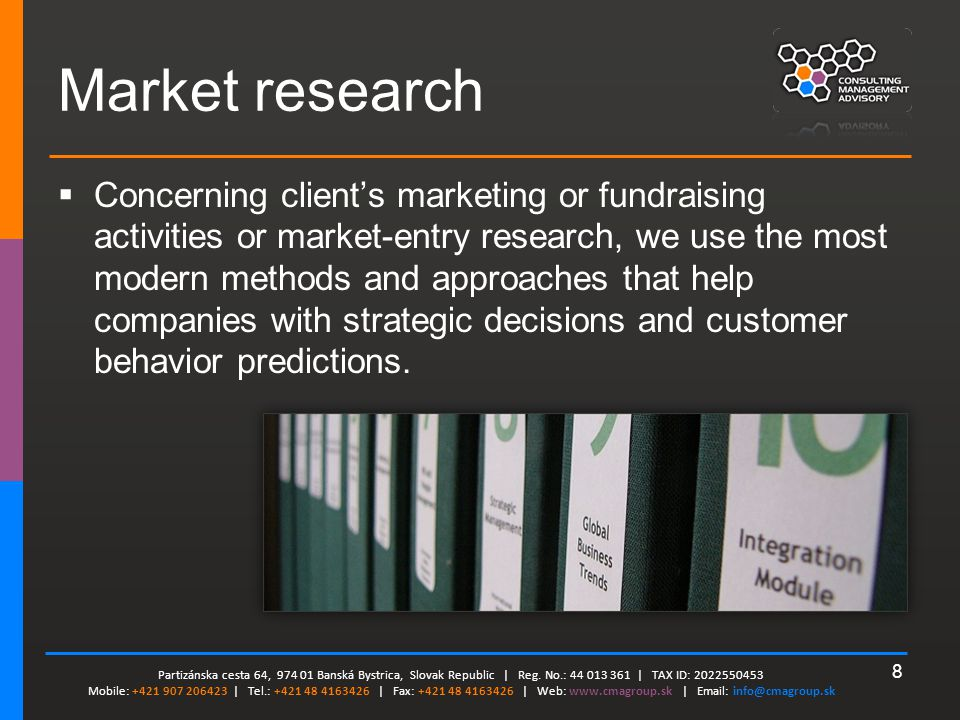 8 Market research  Concerning client's marketing or fundraising activities or market-entry research, we use the most modern methods and approaches that help companies with strategic decisions and customer behavior predictions.