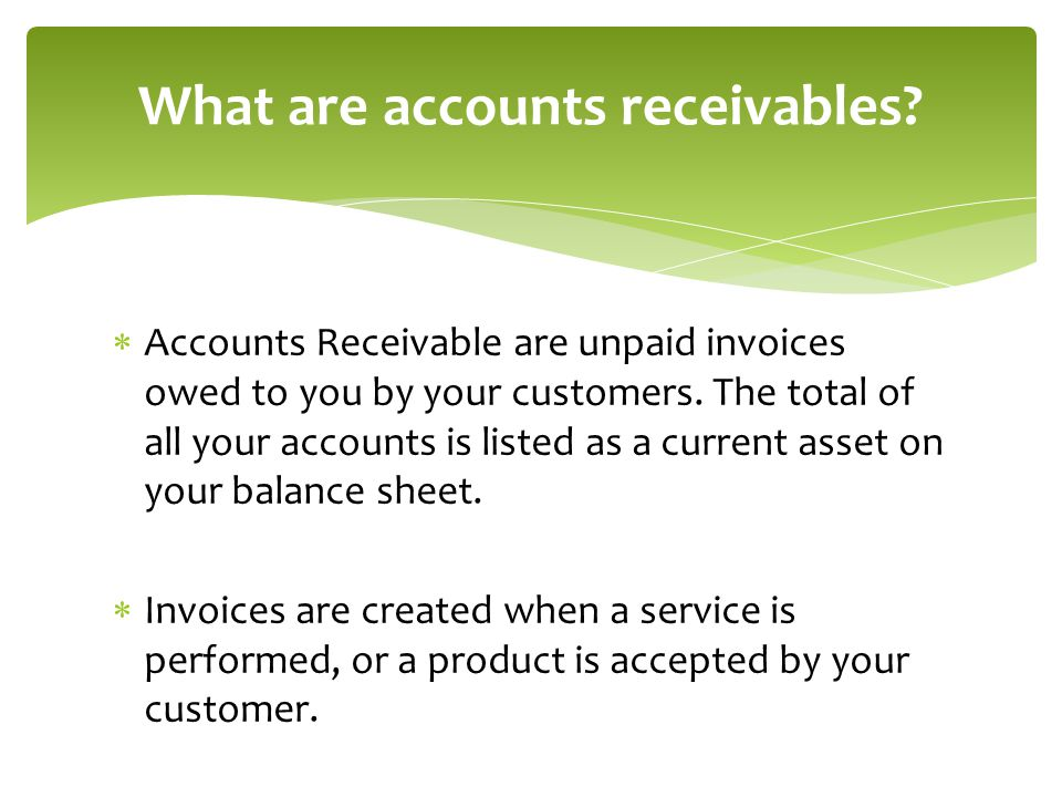  Accounts Receivable are unpaid invoices owed to you by your customers.