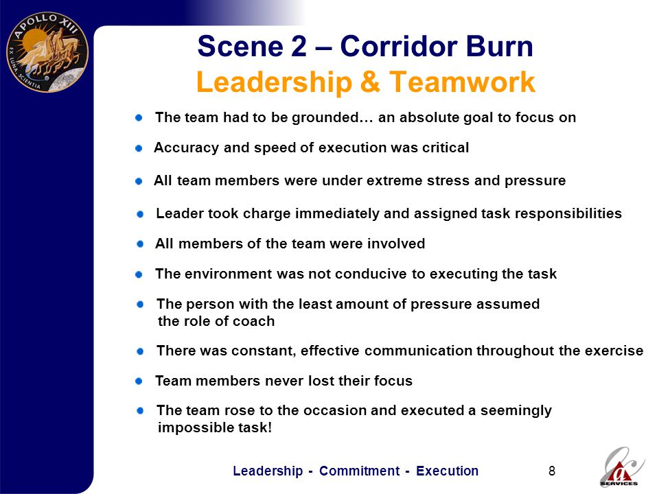 Leadership - Commitment - Execution8 Scene 2 – Corridor Burn Leadership & Teamwork The team had to be grounded… an absolute goal to focus on All team members were under extreme stress and pressure Leader took charge immediately and assigned task responsibilities All members of the team were involved Accuracy and speed of execution was critical Team members never lost their focus The environment was not conducive to executing the task The person with the least amount of pressure assumed the role of coach There was constant, effective communication throughout the exercise The team rose to the occasion and executed a seemingly impossible task!