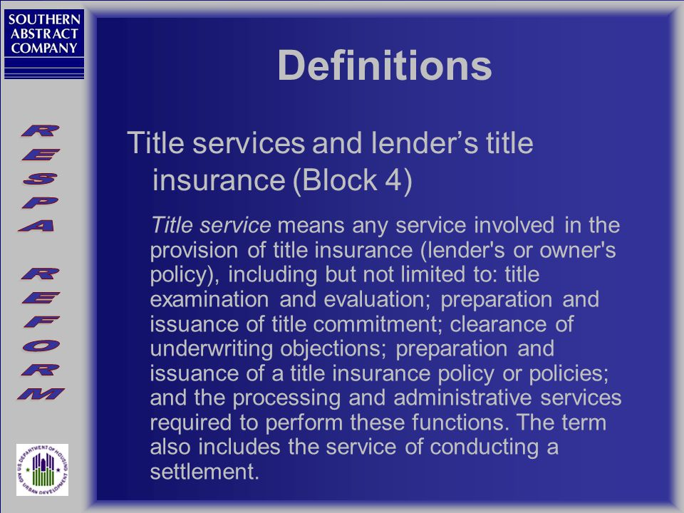 Definitions Title services and lender's title insurance (Block 4) Title service means any service involved in the provision of title insurance (lender s or owner s policy), including but not limited to: title examination and evaluation; preparation and issuance of title commitment; clearance of underwriting objections; preparation and issuance of a title insurance policy or policies; and the processing and administrative services required to perform these functions.