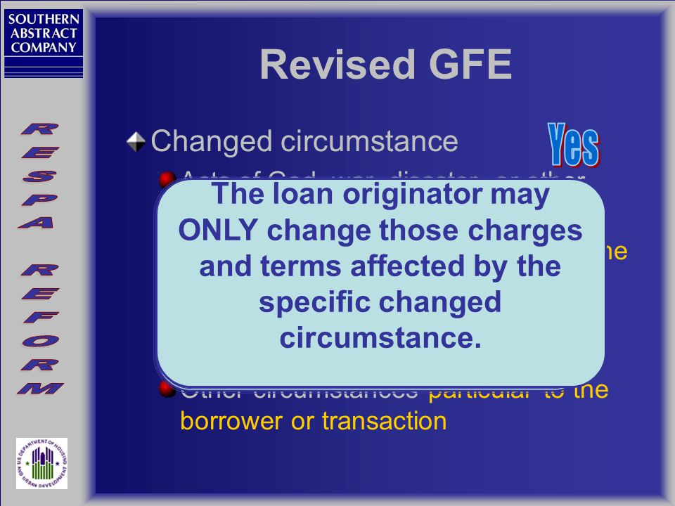 Revised GFE Changed circumstance Acts of God, war, disaster, or other emergency Inaccurate information particular to the borrower or transaction New information particular to the borrower or transaction Other circumstances particular to the borrower or transaction A revised GFE must be issued within 3 business days of receiving the information sufficient to establish changed circumstance.