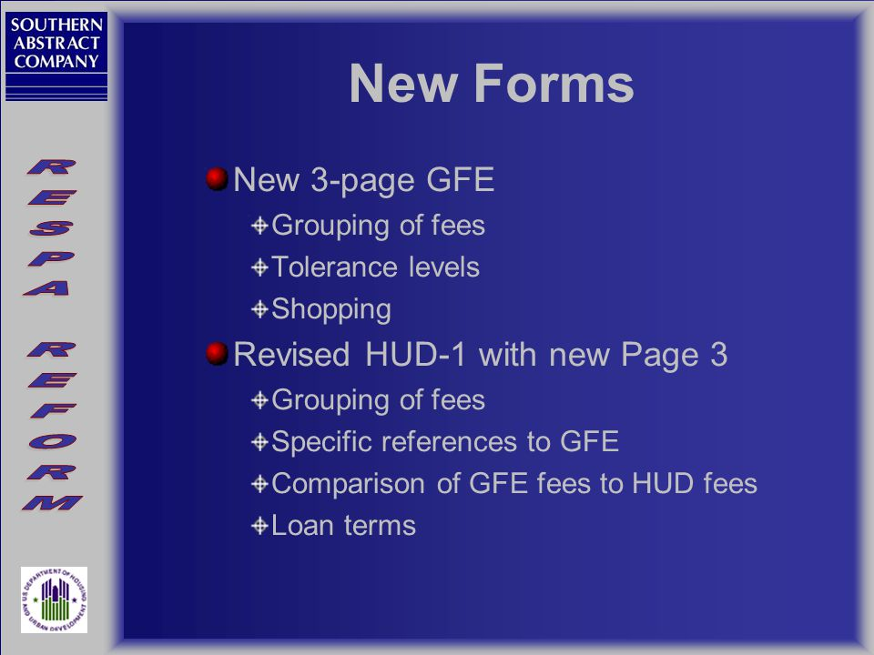 New Forms New 3-page GFE Grouping of fees Tolerance levels Shopping Revised HUD-1 with new Page 3 Grouping of fees Specific references to GFE Comparison of GFE fees to HUD fees Loan terms