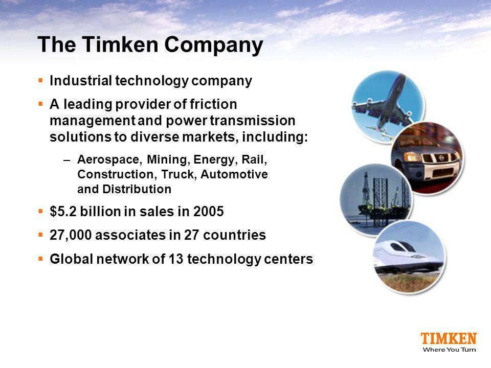 The Timken Company  Industrial technology company  A leading provider of friction management and power transmission solutions to diverse markets, in