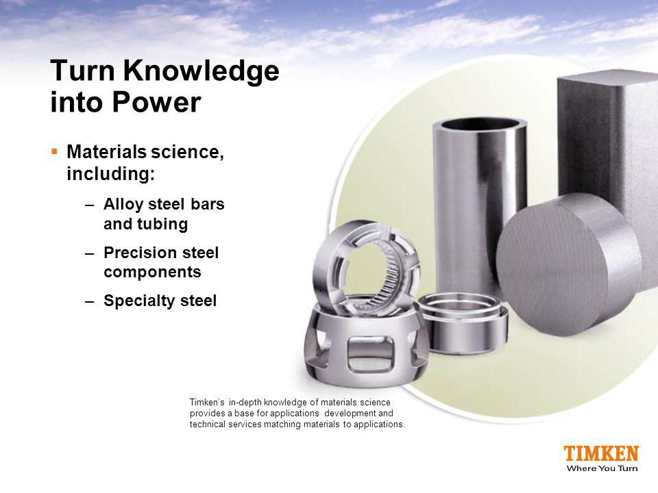 Turn Knowledge into Power  Materials science, including: –Alloy steel bars and tubing –Precision steel components –Specialty steel Timken's in-depth