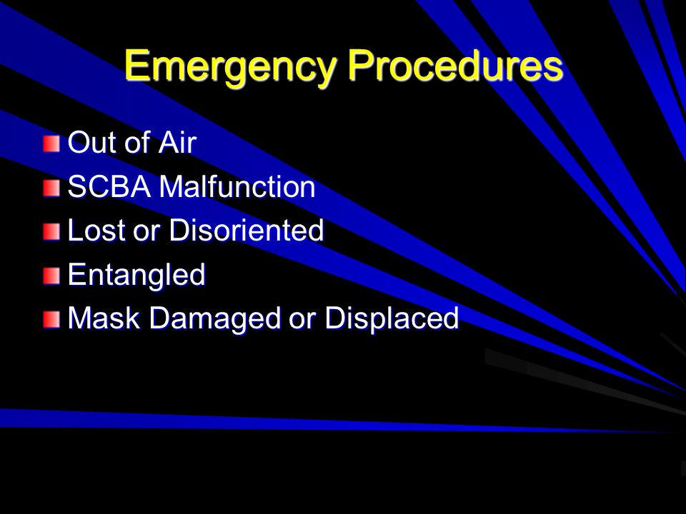Emergency Procedures Out of Air SCBA Malfunction Lost or Disoriented Entangled Mask Damaged or Displaced