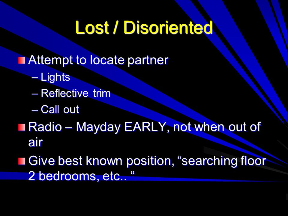 Lost / Disoriented Attempt to locate partner –Lights –Reflective trim –Call out Radio – Mayday EARLY, not when out of air Give best known position, searching floor 2 bedrooms, etc..