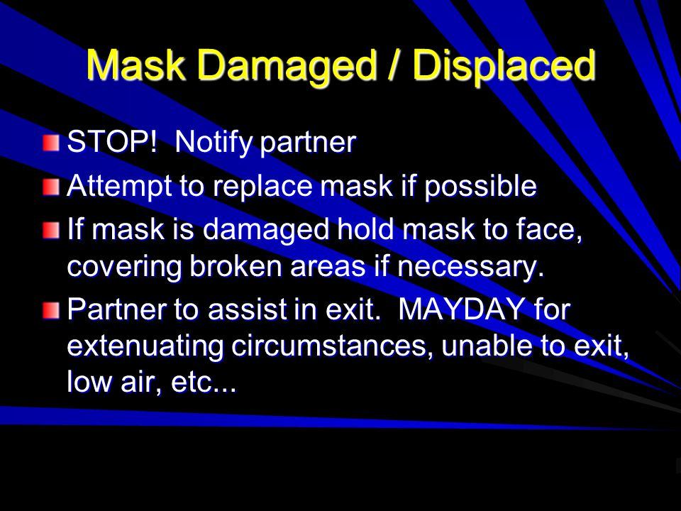 Mask Damaged / Displaced STOP! Notify partner Attempt to replace mask if possible If mask is damaged hold mask to face, covering broken areas if neces