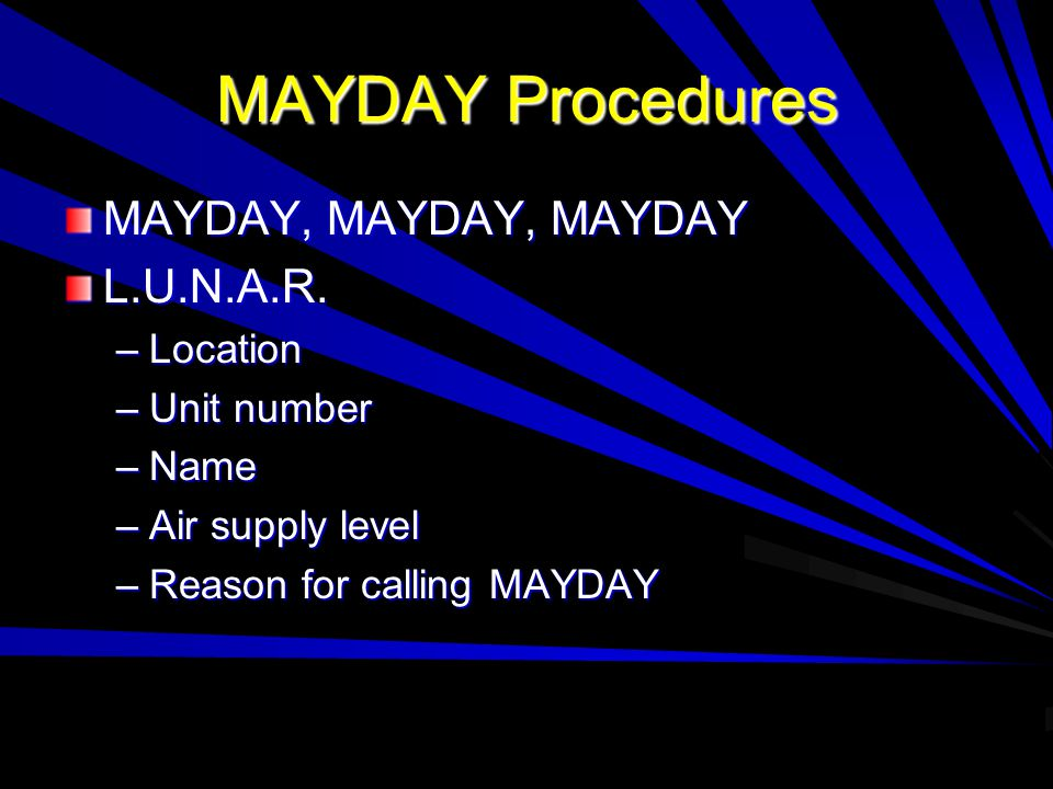 MAYDAY Procedures MAYDAY, MAYDAY, MAYDAY L.U.N.A.R. –Location –Unit number –Name –Air supply level –Reason for calling MAYDAY