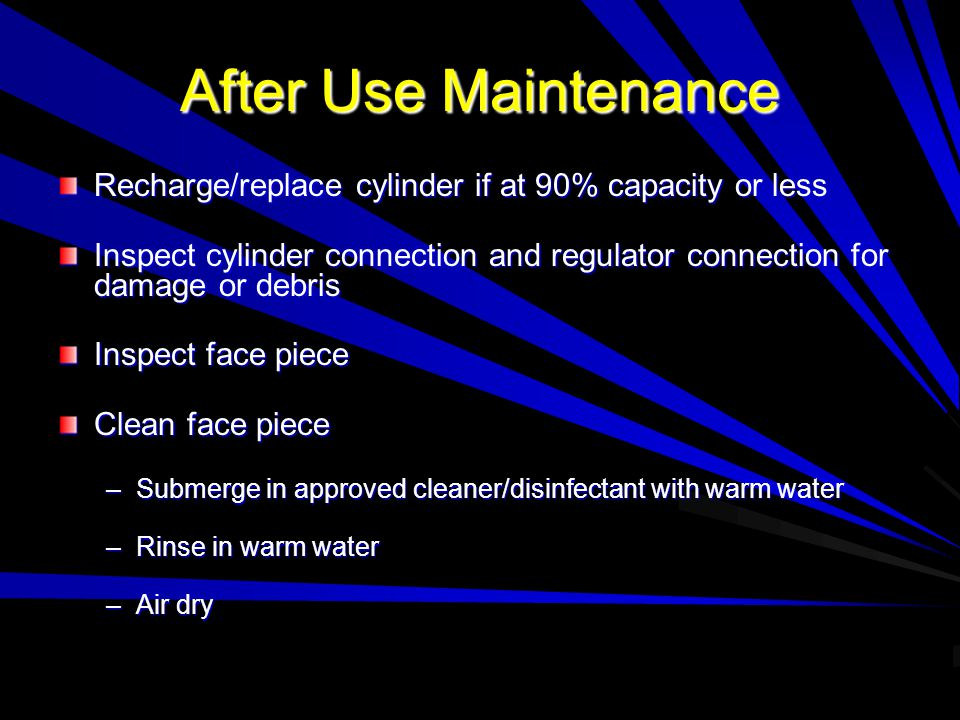 After Use Maintenance Recharge/replace cylinder if at 90% capacity or less Inspect cylinder connection and regulator connection for damage or debris Inspect face piece Clean face piece –Submerge in approved cleaner/disinfectant with warm water –Rinse in warm water –Air dry