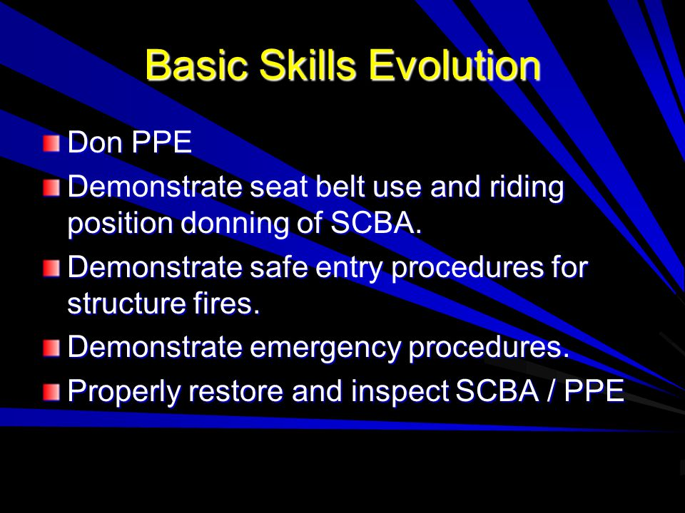 Basic Skills Evolution Don PPE Demonstrate seat belt use and riding position donning of SCBA.