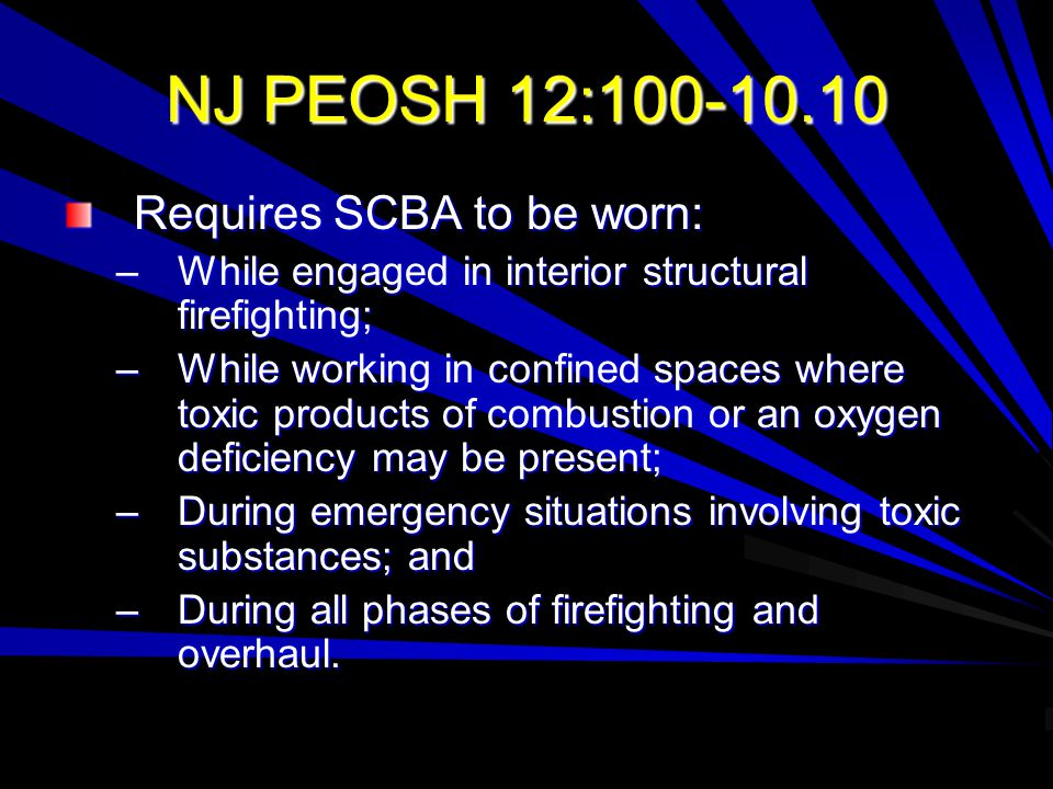 NJ PEOSH 12:100-10.10 Requires SCBA to be worn: –While engaged in interior structural firefighting; –While working in confined spaces where toxic prod