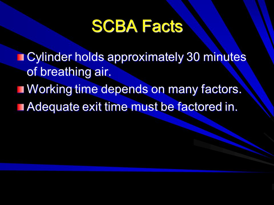 SCBA Facts Cylinder holds approximately 30 minutes of breathing air. Working time depends on many factors. Adequate exit time must be factored in.