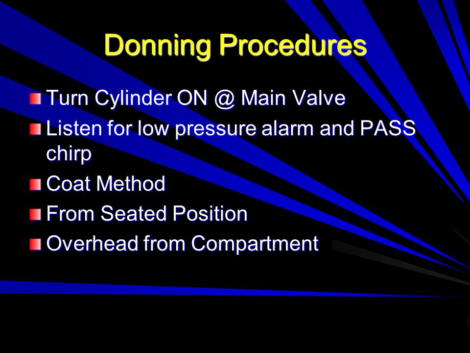 Donning Procedures Turn Cylinder ON @ Main Valve Listen for low pressure alarm and PASS chirp Coat Method From Seated Position Overhead from Compartme