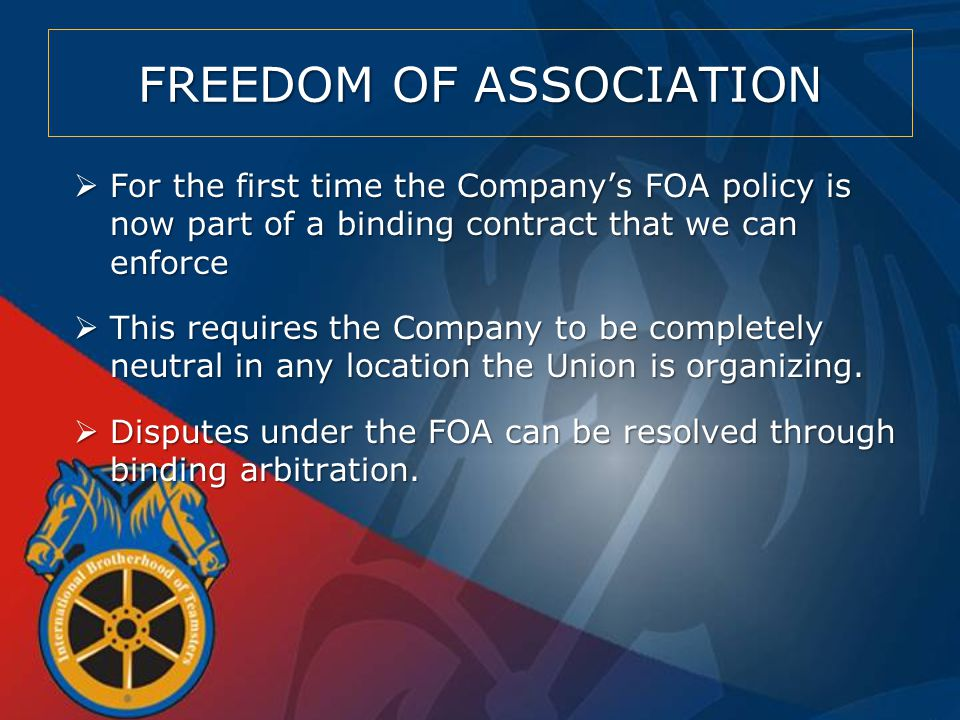 FREEDOM OF ASSOCIATION  For the first time the Company's FOA policy is now part of a binding contract that we can enforce  This requires the Company to be completely neutral in any location the Union is organizing.
