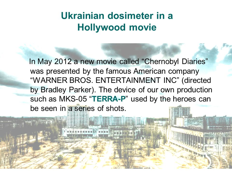 Ukrainian dosimeter in a Hollywood movie In May 2012 a new movie called Chernobyl Diaries was presented by the famous American company WARNER BROS.