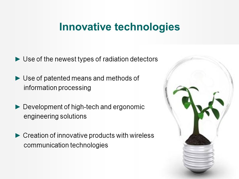 ► Use of the newest types of radiation detectors ► Use of patented means and methods of information processing ► Development of high-tech and ergonomic engineering solutions ► Creation of innovative products with wireless communication technologies Innovative technologies