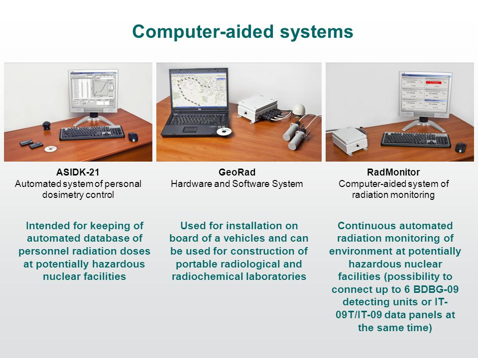 Computer-aided systems ASIDK-21 Automated system of personal dosimetry control GeoRad Hardware and Software System RadMonitor Computer-aided system of radiation monitoring Continuous automated radiation monitoring of environment at potentially hazardous nuclear facilities (possibility to connect up to 6 BDBG-09 detecting units or IT- 09T/IT-09 data panels at the same time) Used for installation on board of a vehicles and can be used for construction of portable radiological and radiochemical laboratories Intended for keeping of automated database of personnel radiation doses at potentially hazardous nuclear facilities