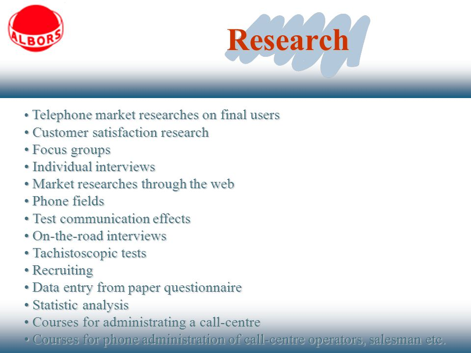 Research Telephone market researches on final users Telephone market researches on final users Customer satisfaction research Customer satisfaction research Focus groups Focus groups Individual interviews Individual interviews Market researches through the web Market researches through the web Phone fields Phone fields Test communication effects Test communication effects On-the-road interviews On-the-road interviews Tachistoscopic tests Tachistoscopic tests Recruiting Recruiting Data entry from paper questionnaire Data entry from paper questionnaire Statistic analysis Statistic analysis Courses for administrating a call-centre Courses for administrating a call-centre Courses for phone administration of call-centre operators, salesman etc.