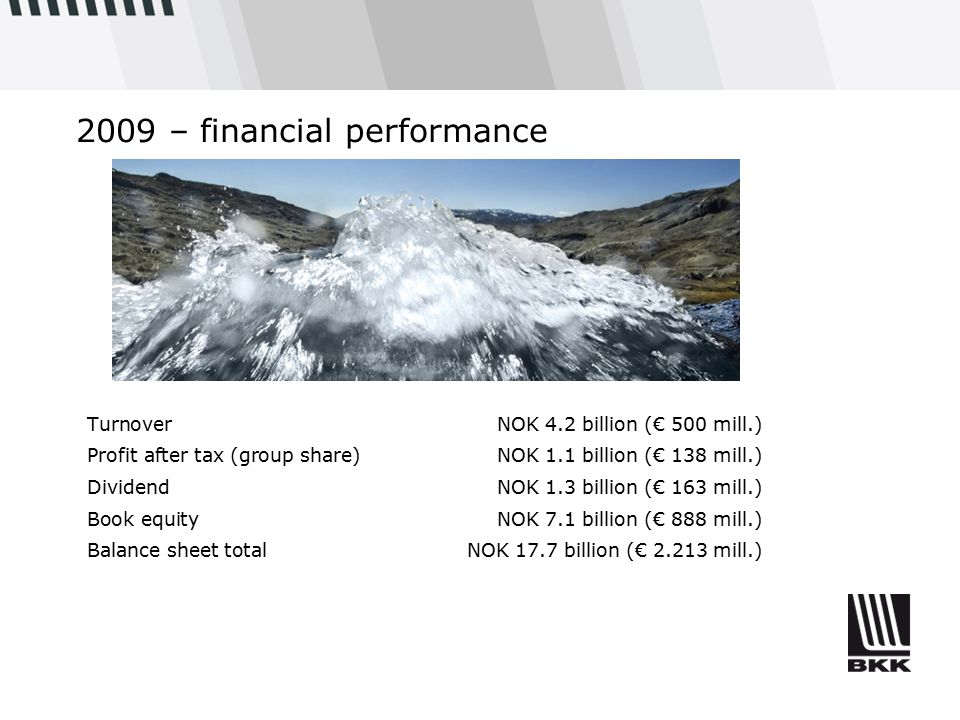 2009 – financial performance TurnoverNOK 4.2 billion (€ 500 mill.) Profit after tax (group share) NOK 1.1 billion (€ 138 mill.) DividendNOK 1.3 billion (€ 163 mill.) Book equityNOK 7.1 billion (€ 888 mill.) Balance sheet totalNOK 17.7 billion (€ 2.213 mill.)