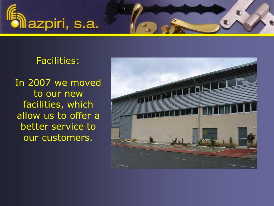 Facilities: Facilities: In 2007 we moved to our new facilities, which allow us to offer a better service to our customers.