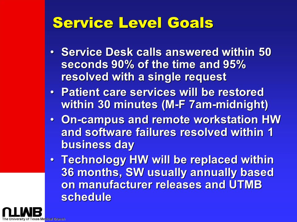 The University of Texas Medical Branch Service Level Goals Service Desk calls answered within 50 seconds 90% of the time and 95% resolved with a single requestService Desk calls answered within 50 seconds 90% of the time and 95% resolved with a single request Patient care services will be restored within 30 minutes (M-F 7am-midnight)Patient care services will be restored within 30 minutes (M-F 7am-midnight) On-campus and remote workstation HW and software failures resolved within 1 business dayOn-campus and remote workstation HW and software failures resolved within 1 business day Technology HW will be replaced within 36 months, SW usually annually based on manufacturer releases and UTMB scheduleTechnology HW will be replaced within 36 months, SW usually annually based on manufacturer releases and UTMB schedule