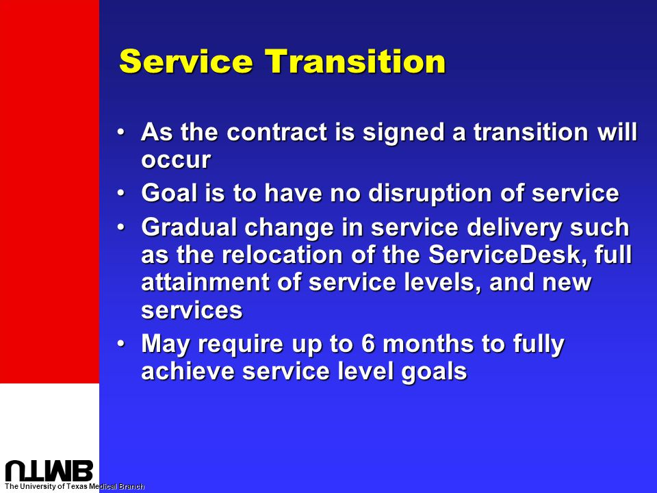 The University of Texas Medical Branch Service Transition As the contract is signed a transition will occurAs the contract is signed a transition will occur Goal is to have no disruption of serviceGoal is to have no disruption of service Gradual change in service delivery such as the relocation of the ServiceDesk, full attainment of service levels, and new servicesGradual change in service delivery such as the relocation of the ServiceDesk, full attainment of service levels, and new services May require up to 6 months to fully achieve service level goalsMay require up to 6 months to fully achieve service level goals