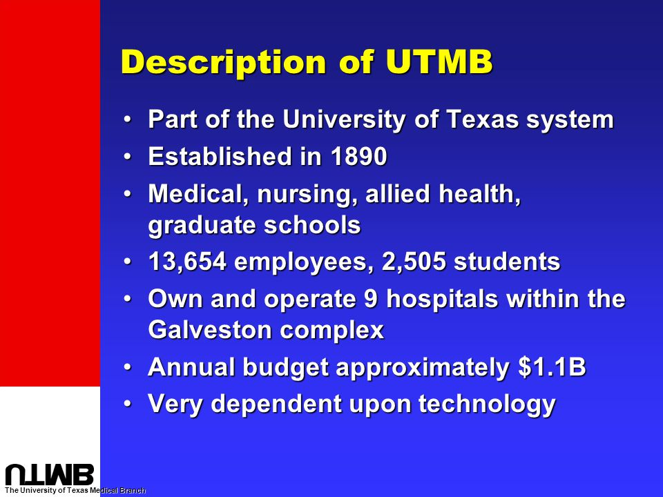 The University of Texas Medical Branch Description of UTMB Part of the University of Texas systemPart of the University of Texas system Established in 1890Established in 1890 Medical, nursing, allied health, graduate schoolsMedical, nursing, allied health, graduate schools 13,654 employees, 2,505 students13,654 employees, 2,505 students Own and operate 9 hospitals within the Galveston complexOwn and operate 9 hospitals within the Galveston complex Annual budget approximately $1.1BAnnual budget approximately $1.1B Very dependent upon technologyVery dependent upon technology