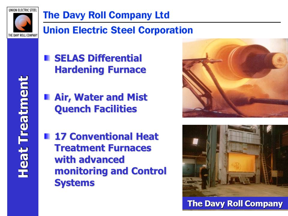 Heat Treatment SELAS Differential Hardening Furnace Air, Water and Mist Quench Facilities 17 Conventional Heat Treatment Furnaces with advanced monitoring and Control Systems The Davy Roll Company