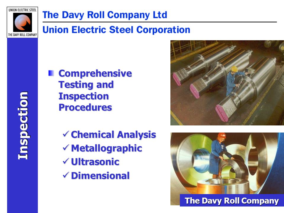 Comprehensive Testing and Inspection Procedures Chemical Analysis Chemical Analysis Metallographic Metallographic Ultrasonic Ultrasonic Dimensional Dimensional Inspection The Davy Roll Company