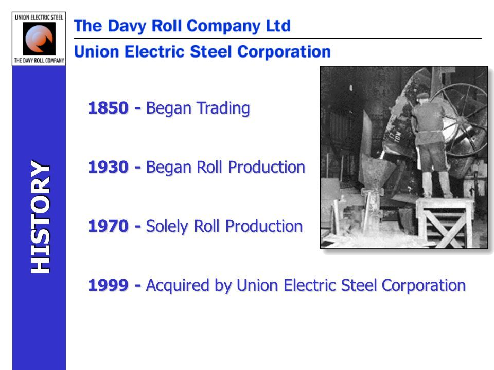 1850 - Began Trading 1930 - Began Roll Production 1970 - Solely Roll Production 1999 - Acquired by Union Electric Steel Corporation HISTORY