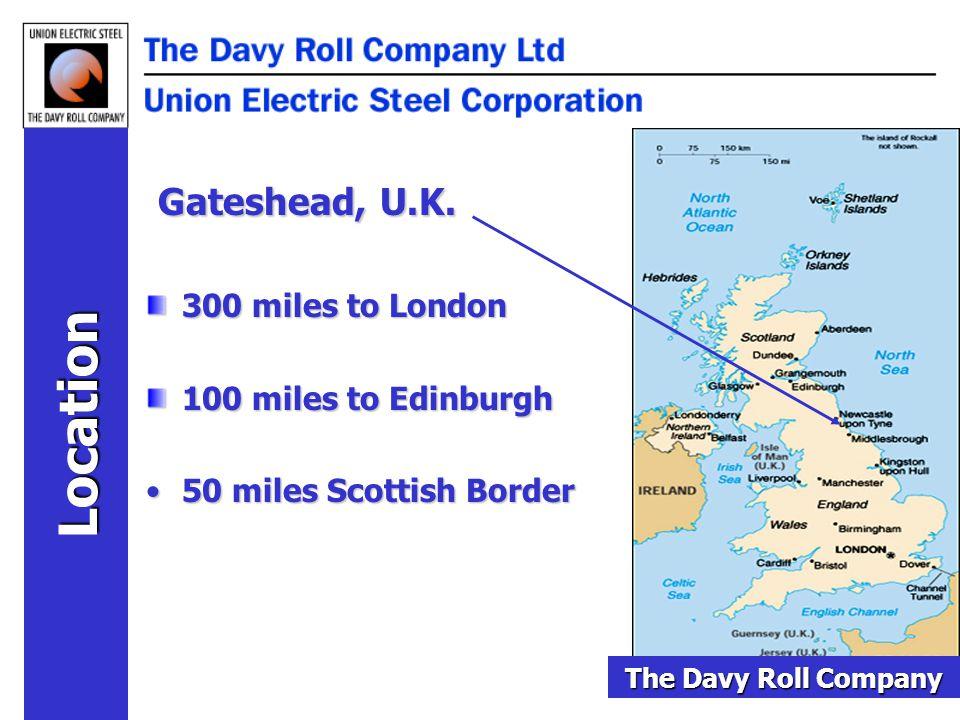 Gateshead, U.K. 300 miles to London 100 miles to Edinburgh 50 miles Scottish Border50 miles Scottish Border Location The Davy Roll Company