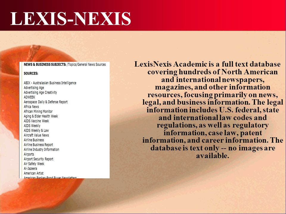 LEXIS-NEXIS LexisNexis Academic is a full text database covering hundreds of North American and international newspapers, magazines, and other information resources, focusing primarily on news, legal, and business information.