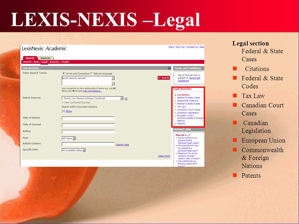 LEXIS-NEXIS –Legal Legal section Federal & State Cases Citations Federal & State Codes Tax Law Canadian Court Cases Canadian Legislation European Union Commonwealth & Foreign Nations Patents